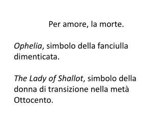 Per amore, la morte.  Ophelia, simbolo della fanciulla dimenticata.  The Lady of Shallot, simbolo della donna di transiz