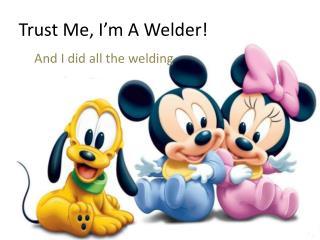 Trust Me, I'm A Welder!