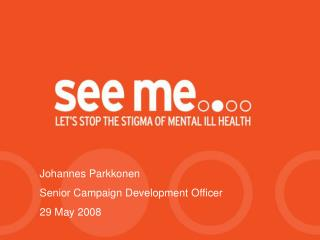Why to tackle stigma and discrimination  Who is  see me   Early years of the campaign  Where are we now  Personality dis