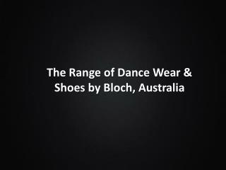 The Range of Dance Wear & Shoes by Bloch, Australia