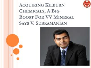 Acquiring Kilburn Chemicals, A Big Boost For VV Mineral Says