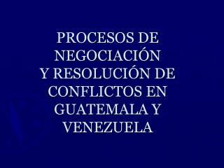 PROCESOS DE NEGOCIACI N Y RESOLUCI N DE CONFLICTOS EN GUATEMALA Y VENEZUELA