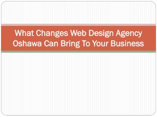 What Changes Web Design Agency Oshawa Can Bring To Your Busi