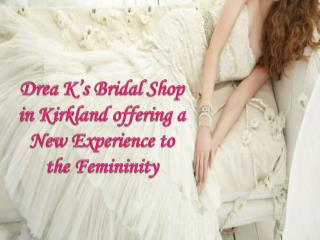 Drea K's Bridal Shop in Kirkland offering a New Experience