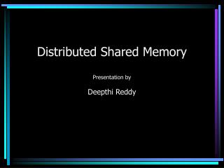 Distributed Shared Memory  Presentation by  Deepthi Reddy