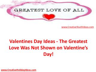 Valentines Day Ideas - The Greatest Love Was Not Shown on Va