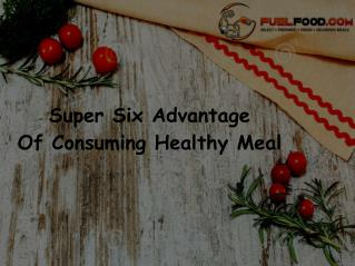 Super Six Advantages Of Consuming Healthy Meal!