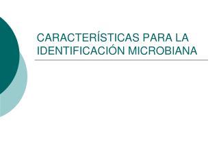 CARACTER STICAS PARA LA IDENTIFICACI N MICROBIANA