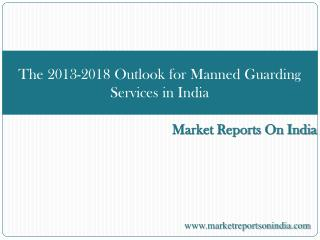 The 2013-2018 Outlook for Manned Guarding Services in India