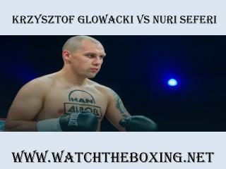 Krzysztof Glowacki vs Nuri Seferi Boxing Live