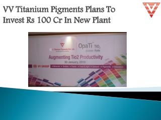 VV Titanium Pigments Plans To Invest Rs 100 Cr In New Plant