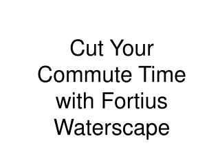 Cut your commute time with Fortius Waterscape, with easy acc