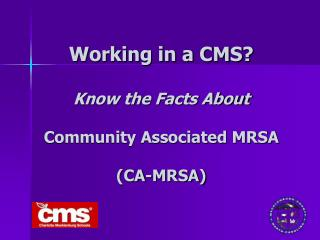 Working in a CMS   Know the Facts About  Community Associated MRSA  CA-MRSA
