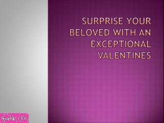 Surprise your beloved with an exceptional Valentines
