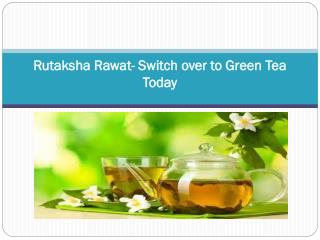 Rutaksha Rawat- Switch over to Green Tea today