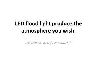 LED flood light produce the atmosphere you wish.