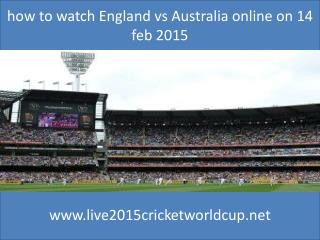 how to watch England vs Australia online on 14 feb 2015