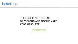 The Edge is Not the End – Why Cloud and Mobile Make CDNs Obs