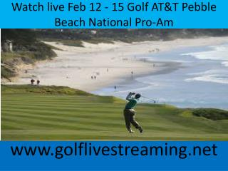 Watch live Feb 12 - 15 Golf AT&T Pebble Beach National Pro-A