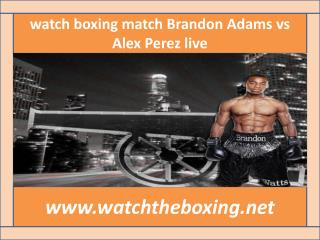 live boxing Brandon Adams vs Alex Perez>>>> here