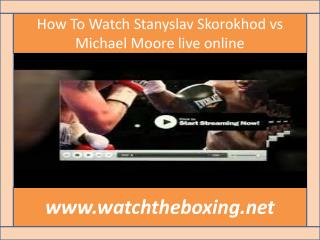 watch live boxing Stanyslav Skorokhod vs Michael Moore 13 fe