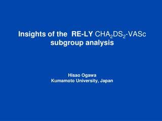 Insights of the  RE-LY CHA2DS2-VASc subgroup analysis    Hisao Ogawa Kumamoto University, Japan