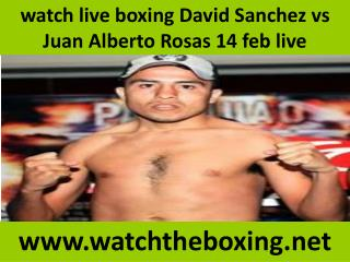 watch live boxing David Sanchez vs Juan Alberto Rosas 14 feb