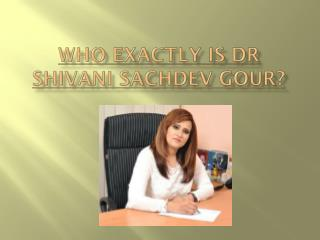 Who Exactly is Dr Shivani Sachdev Gour