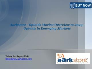 Aarkstore - Opioids Market Overview to 2023