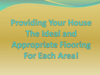 Providing Your House The Ideal and Appropriate Flooring For
