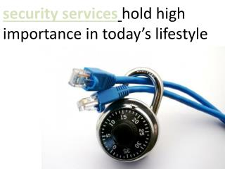 Security services hold high importance in today�s lifestyle