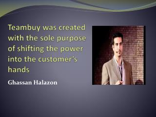 Teambuy was created by Ghassan Halazon with the sole purpose