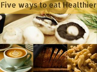 Five Ways To Eat Healthier