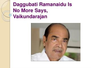 Daggubati Ramanaidu Is No More Says, Vaikundarajan