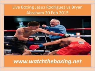 Live Boxing Jesus Rodriguez vs Bryan Abraham 20 Feb 2015