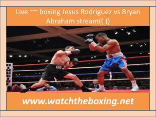 Live ~~ boxing Jesus Rodriguez vs Bryan Abraham stream(( ))