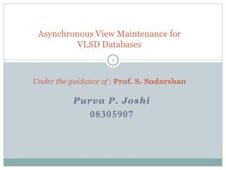 Asynchronous View Maintenance for VLSD Databases    Under the guidance of : Prof. S. Sudarshan