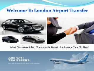 Welcome To London Airport Transfer Book Luxury Car