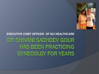 Dr SHIVANI SACHDEV GOUR  HAS BEEN PRACTICING GYNECOLGY FOR Y