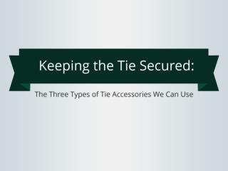 Keeping the Tie Secured: The Three Types of Tie Accessories