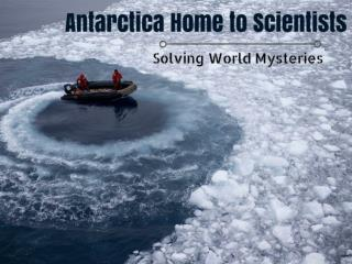 Antarctica Home to Scientists Solving World Mysteries