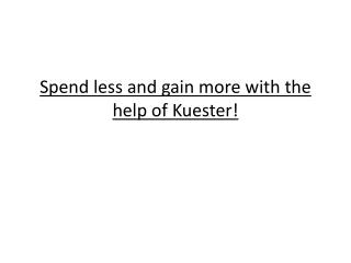 Spend less and gain more with the help of Kuester!