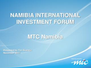 NAMIBIA INTERNATIONAL INVESTMENT FORUM  MTC Namibia  Presented by Tim Ekandjo November 2011