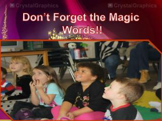 Don't Forget the Magic Words!!
