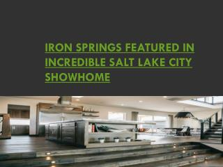 IRON SPRINGS FEATURED IN INCREDIBLE SALT LAKE CITY SHOWHOME