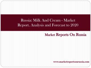 Russia Milk And Cream - Market Report. Analysis and Forecas