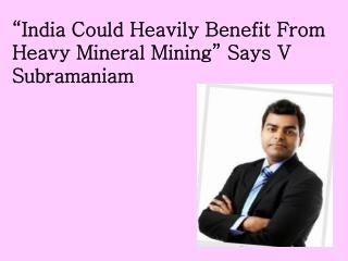 "India Could Heavily Benefit From Heavy Mineral Mining"" Says"