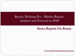 Russia: Desktop Pcs - Market Report. Analysis and Forecast