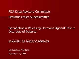 FDA Drug Advisory Committee Pediatric Ethics Subcommittee  Gonadotropin Releasing Hormone Agonist Test in Disorders of P