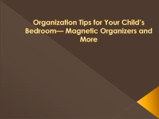 Organization Tips for Your Child's Bedroom— Magnetic Organiz
